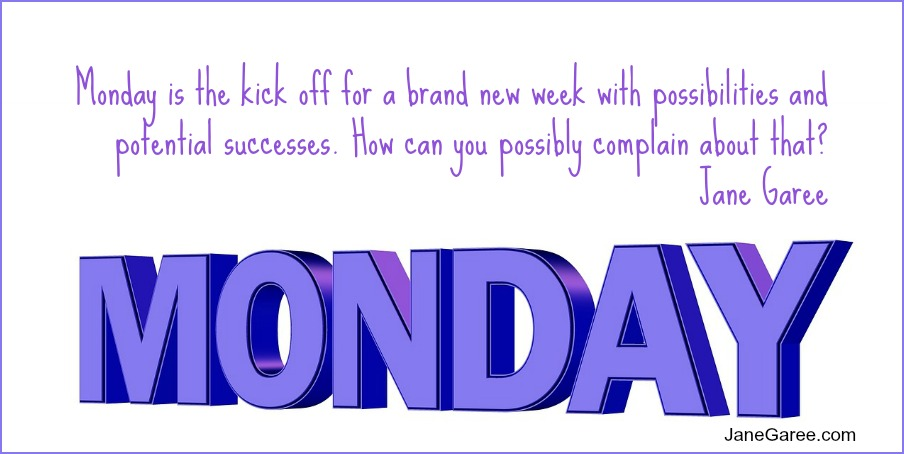 Monday is the kick off for a brand new week with possibilities and potential successes. How can you possibly complain about that?  Jane Garee