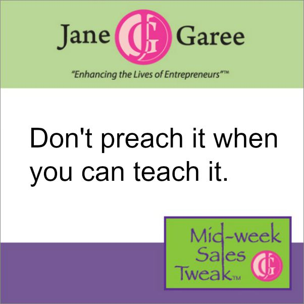 Don't preach it when you can teach it.