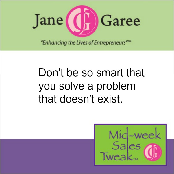 Don't be so smart that you solve a problem that doesn't exist.