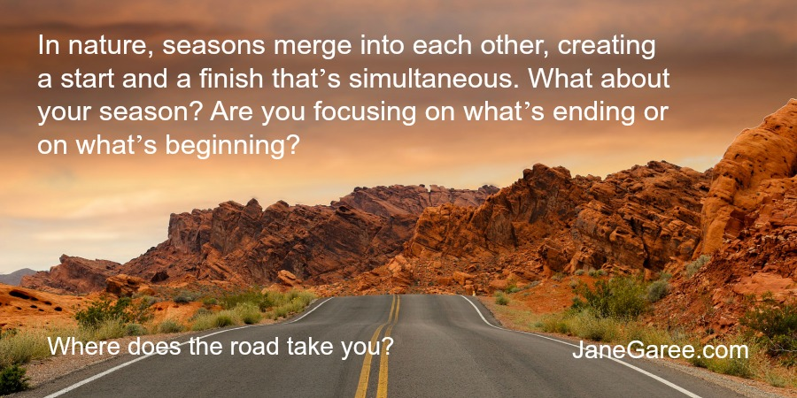 In nature, seasons merge into each other, creating a start and a finish that's simultaneous. What about your season? Are you focusing on what's ending or on what's beginning?