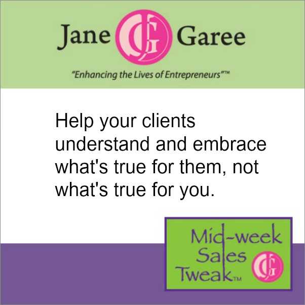 Help your clients understand and embrace what's true for them, not what's true for you.