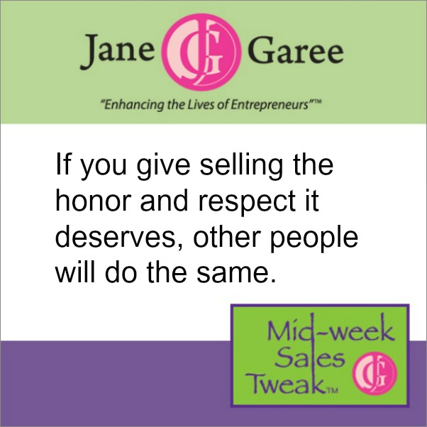 If you give selling the honor and respect it deserves, other people will do the same.