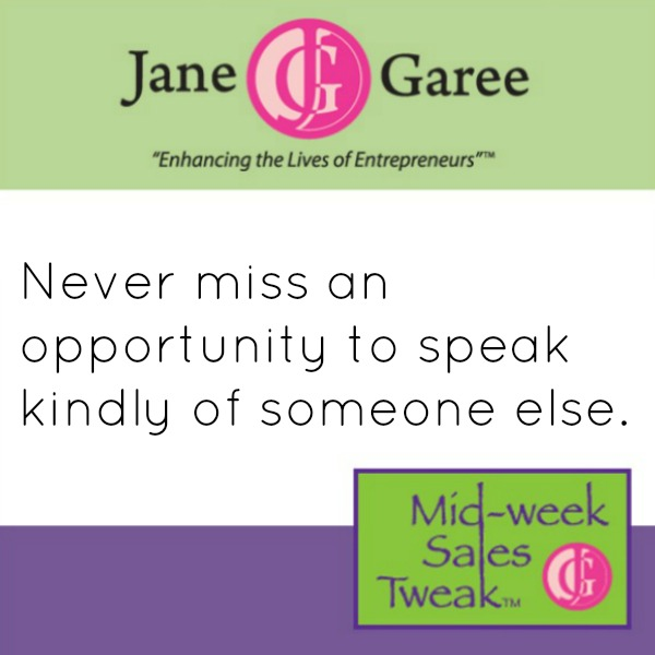 Never miss an opportunity to speak kindly of someone else.