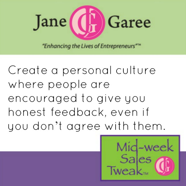Create a personal culture where people are encouraged to give you honest feedback, even if you don't agree with them.