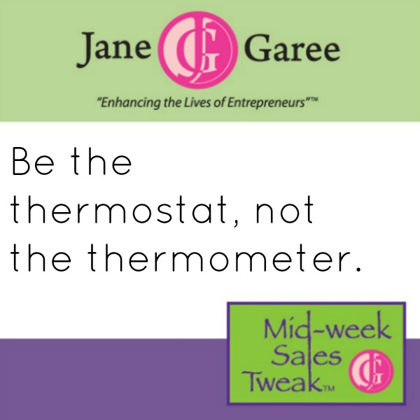 Be the thermostat, not the thermometer.