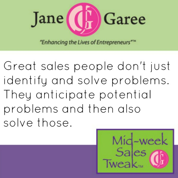 Great sales people don't just identify and solve problems. They anticipate potential problems and then also solve those.